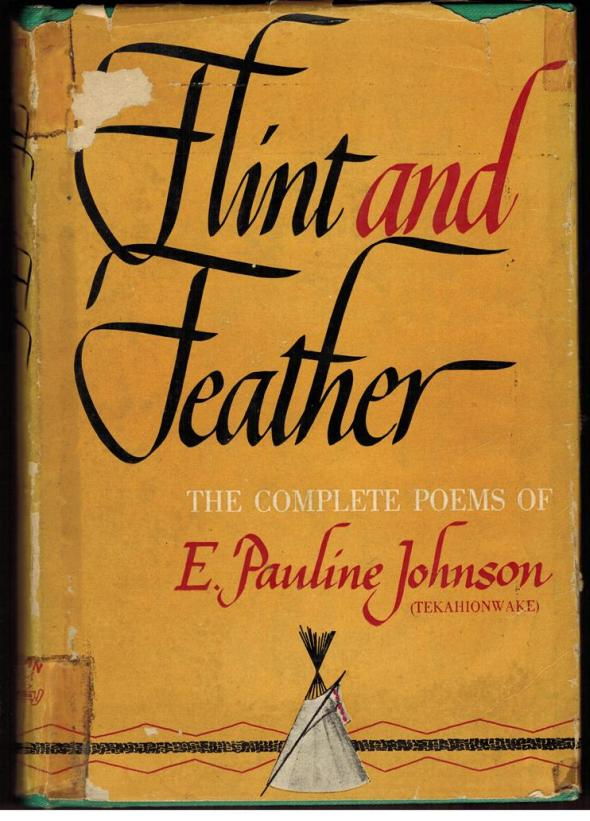 ZP_E. Pauline Johnson gathered together her complete poems, though others have since been discovered, for publication in 1912, the year before her death.  In her Author's Forward to Flint and Feather she writes:  This collection of verse I have named Flint and Feather because of the association of ideas.  Flint suggests the Red man's weapons of war, it is the arrow tip, the heart-quality of mine own people, let it therefore apply to those poems that touch upon Indian life and love. The lyrical verse herein is as a Skyward floating feather, Sailing on summer air.  And yet that feather may be the eagle plume that crests the head of a warrior chief;  so both flint and feather bear the hall-mark of my Mohawk blood._Book jacket shown here is from a 1930s edition of Flint and Feather.