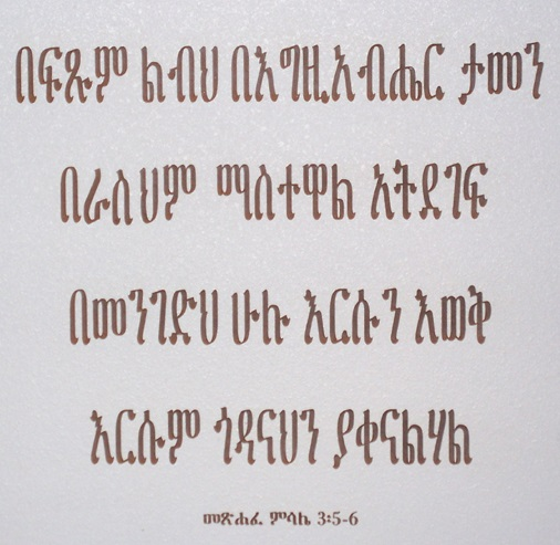 Proverbs, chapter 3, verses 5 and 6, from the Ethiopian Bible written in Amharic: Trust in the Lord with all thine heart; and lean not unto thine own understanding. In all thy ways acknowledge Him, and He shall direct thy paths.